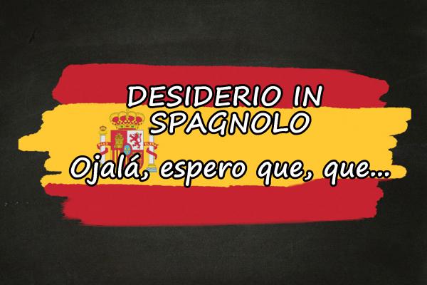 Esprimere un desiderio in spagnolo (ojalá, que…, esperar, condizionale)